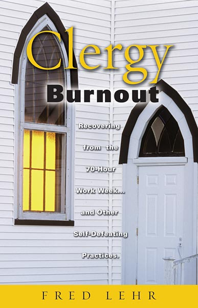 Clergy Burnout: Recovering from the 70-Hour Week...and Other Self-Defeating Practices