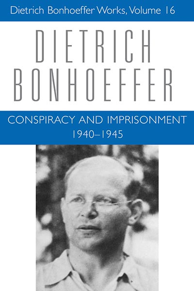 Conspiracy and Imprisonment  1940 – 1945: Dietrich Bonhoeffer Works, Volume 16