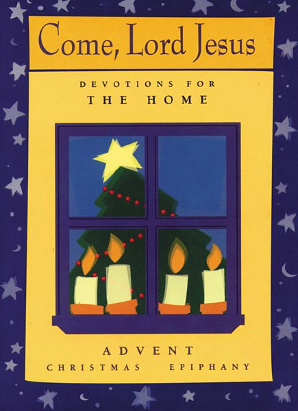 Come, Lord Jesus: Devotions for the Home: Advent/Christmas/Epiphany