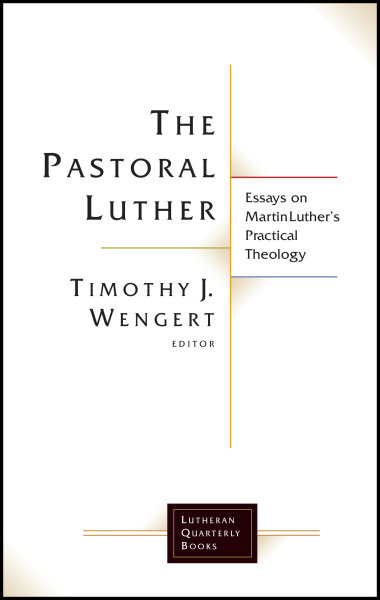 The Pastoral Luther: Essays on Martin Luther's Practical Theology