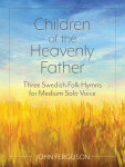 Children of the Heavenly Father: Three Swedish Folk Hymns for Medium Solo Voice
