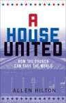A House United: How the Church Can Save the World