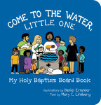 Come to the Water, Little One: My Holy Baptism Board Book