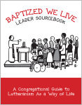 Baptized, We Live Leader Sourcebook: A Congregational Guide to Lutheranism As a Way of Life