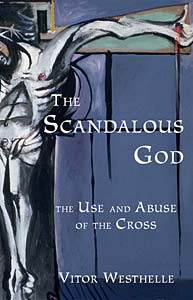 The Scandalous God: The Use and Abuse of the Cross