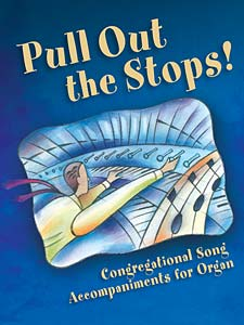 Pull Out the Stops!: Congregational Song Accompaniments for Organ, Volume 1