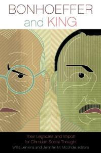 Bonhoeffer and King: Their Legacies and Import for Christian Social Thought