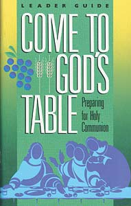Come to God's Table, Preparing for Holy Communion: Leader Guide