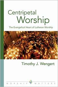 Centripetal Worship: The Evangelical Heart of Lutheran Worship