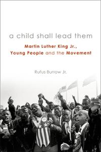 A Child Shall Lead Them: Martin Luther King Jr., Young People, and the Movement