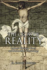 The Cross of Reality: Luther's Theologia Crucis and Bonhoeffer's Christology