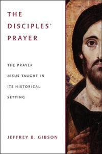 The Disciples' Prayer: The Prayer Jesus Taught in Its Historical Setting