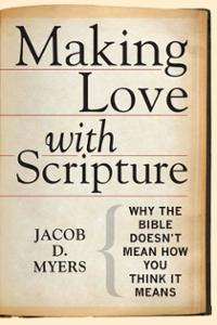 Making Love with Scripture: Why the Bible Doesn't Mean How You Think It Means
