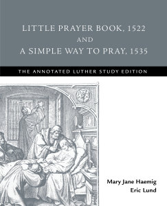 Little Prayer Book, 1522 and A Simple Way to Pray, 1535: The Annotated Luther Study Edition