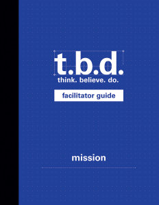 T.B.D.: Think. Believe. Do. / Mission / Grades 9-11 / Facilitator Guide