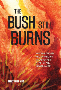 The Bush Still Burns: How Spirituality and Organizing Transformed a Pastor and Congregation