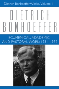 Ecumenical, Academic, and Pastoral Work: 1931-1932: Dietrich Bonhoeffer Works, Volume 11