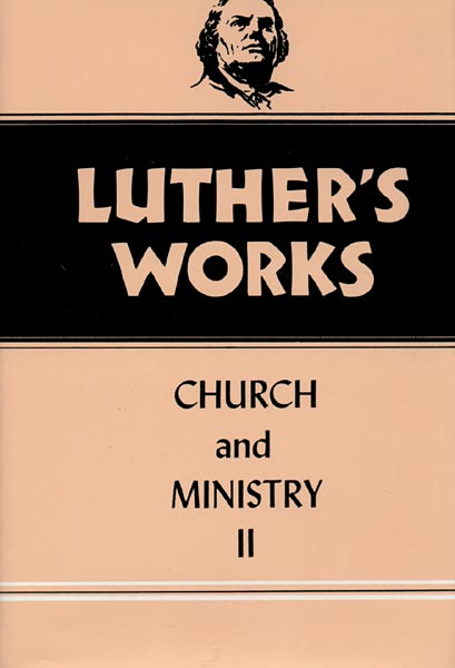 Luther's Works, Volume 40: Church and Ministry II