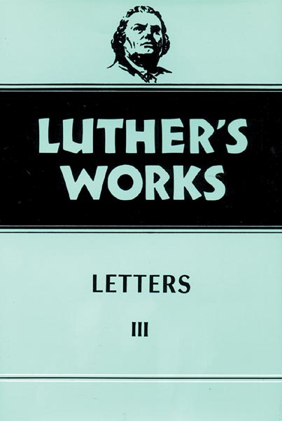 Luther's Works, Volume 50: Letters 3