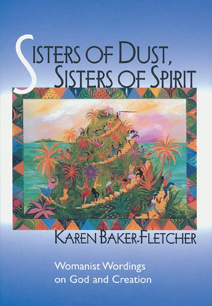 Sisters of Dust, Sisters of Spirit: Womanist Wordings on God and Creation