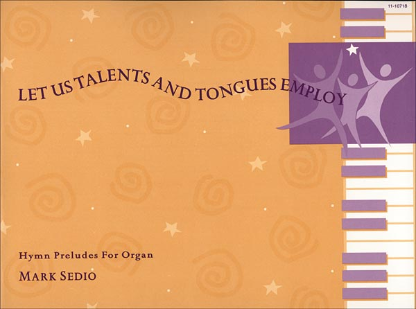 Let Us Talents and Tongues Employ: Hymn Preludes for Organ
