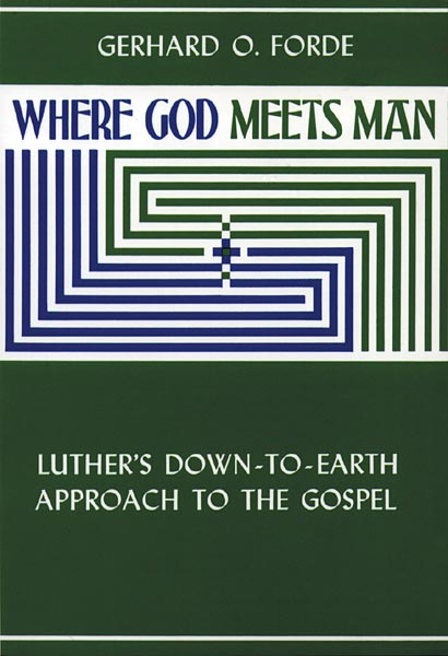 Where God Meets Man: Luther's Down-to-Earth Approach to the Gospel