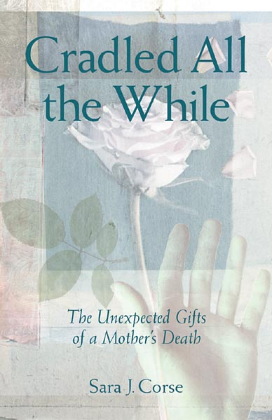 Cradled All the While: The Unexpected Gifts of a Mother's Death