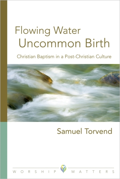 Flowing Water, Uncommon Birth: Christian Baptism in a Post-Christian Culture (Paperback/eBook)