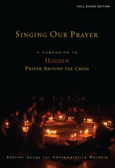 Singing Our Prayer: Companion to Holden Prayer Around the Cross: Full Score Edition