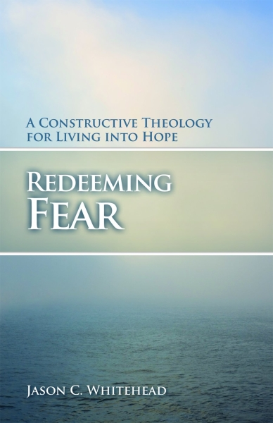 Redeeming Fear: A Constructive Theology for Living into Hope (Paperback/eBook)