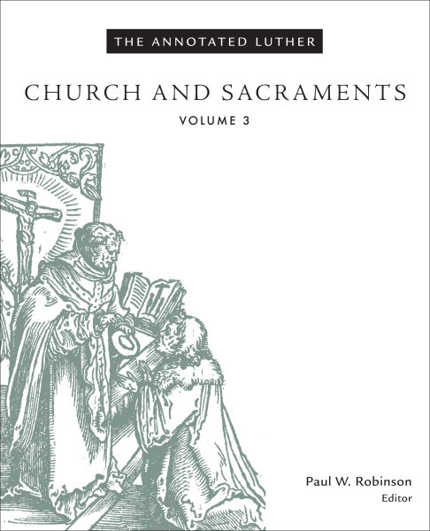 The Annotated Luther, Volume 3: Church and Sacraments