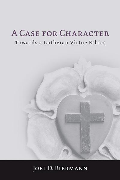 A Case for Character: Towards a Lutheran Virtue Ethics (Paperback/eBook)