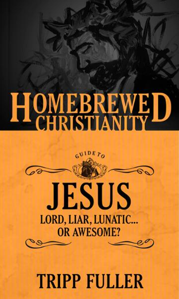 The Homebrewed Christianity Guide to Jesus: Lord, Liar, Lunatic . . . Or Awesome?