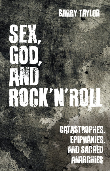 Sex, God, and Rock 'n' Roll: Catastrophes, Epiphanies, and Sacred Anarchies