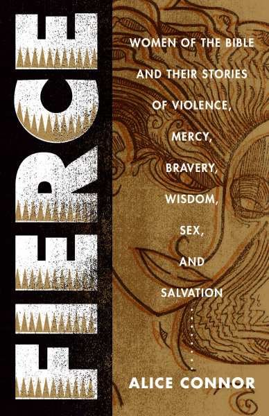 Fierce: Women of the Bible and Their Stories of Violence, Mercy, Bravery, Wisdom, Compassion, Sex, and Salvation