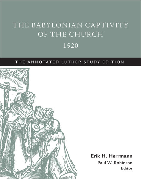 The Babylonian Captivity of the Church, 1520: The Annotated Luther Study Edition