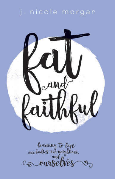 Fat and Faithful: Learning to Love Our Bodies, Our Neighbors, and Ourselves (Paperback/eBook)