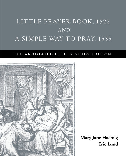 Little Prayer Book, 1522, and A Simple Way to Pray, 1535: The Annotated Luther Study Edition