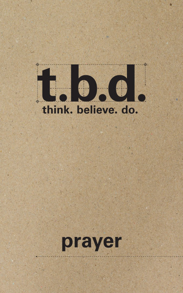 T.B.D.: Think. Believe. Do. / Prayer / Grades 9-12 / Student Journal