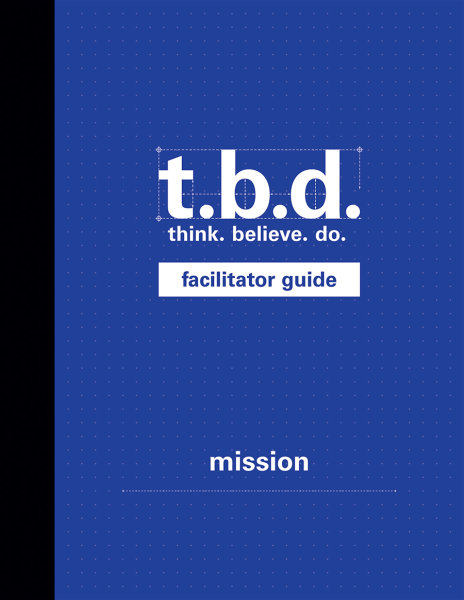T.B.D.: Think. Believe. Do. / Mission / Grades 9-12 / Facilitator Guide
