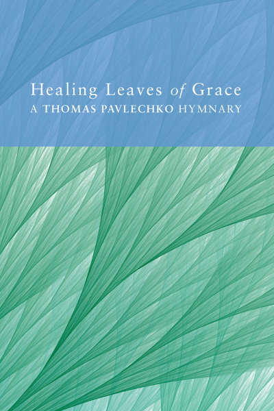 Healing Leaves of Grace: A Thomas Pavlechko Hymnary