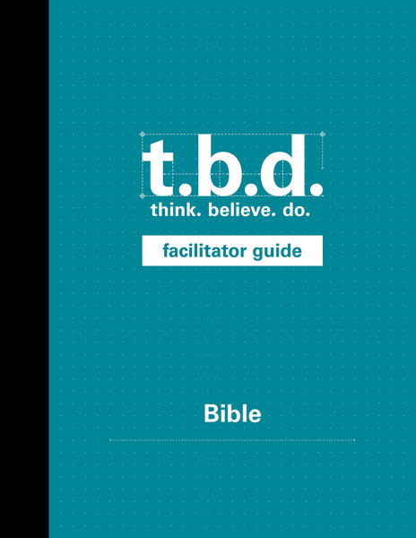 T.B.D.: Think. Believe. Do. / Bible / Grades 9-11 / Facilitator Guide