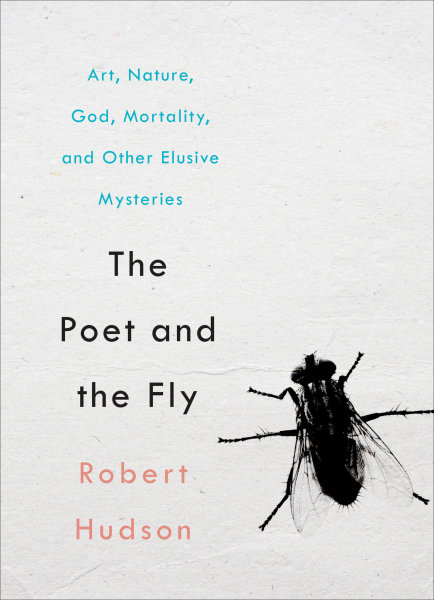 The Poet and the Fly: Art, Nature, God, Mortality, and Other Elusive Mysteries