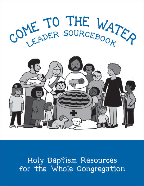 Come to the Water Leader Sourcebook: Holy Baptism Resources for the Whole Congregation